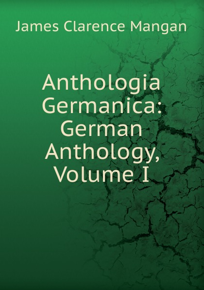 James Clarence Mangan Anthologia Germanica: German Anthology, Volume I
