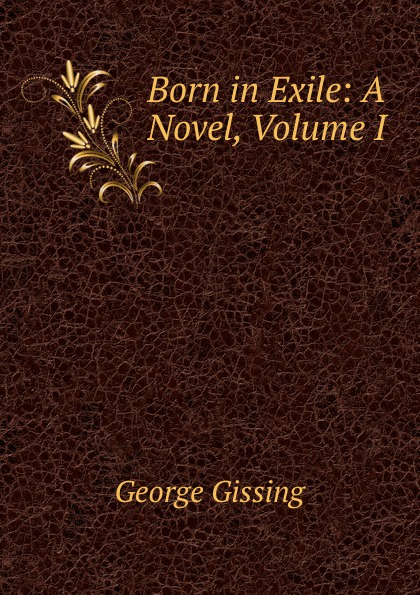 Gissing George Born in Exile: A Novel, Volume I gissing george born in exile