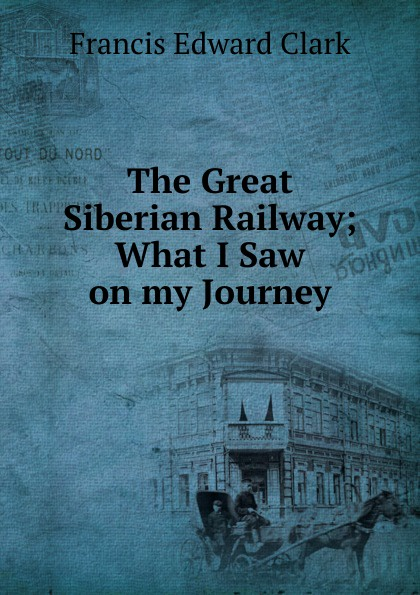 Francis E. Clark The Great Siberian Railway; What I Saw on my Journey francis e clark the great siberian railway