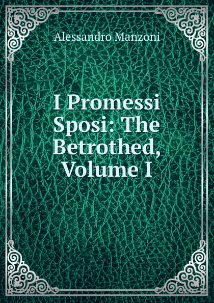 Alessandro Manzoni I Promessi Sposi: The Betrothed, Volume I alessandro manzoni i promessi sposi the betrothed volume i