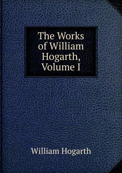 William Hogarth The Works of William Hogarth, Volume I w hogarth w hogarth s zeichnungen vol 1 mit der vollstandigen erklarung derselben classic reprint