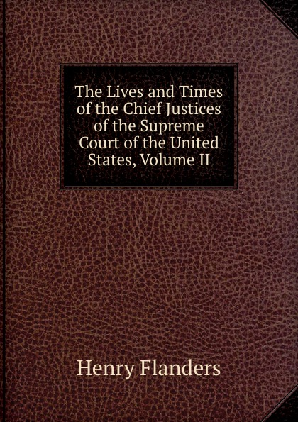 Flanders Henry The Lives and Times of the Chief Justices of the Supreme Court of the United States, Volume II henry flanders the lives and times of the chief justices of the supreme court of the united states volume 2