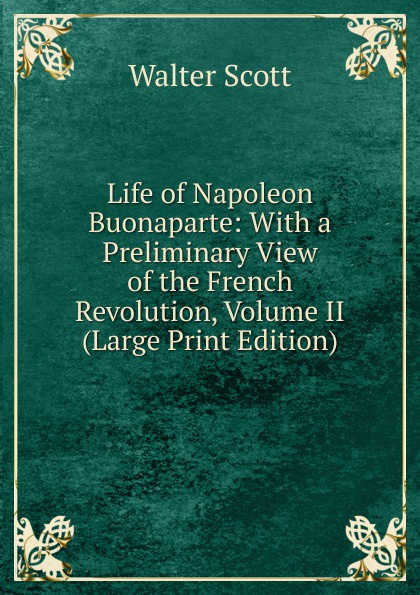 лучшая цена Scott Walter Life of Napoleon Buonaparte: With a Preliminary View of the French Revolution, Volume II (Large Print Edition)