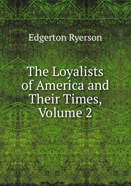 Edgerton Ryerson The Loyalists of America and Their Times, Volume 2 egerton ryerson the loyalists of america and their times
