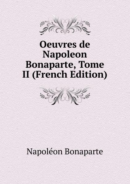 Napoléon Bonaparte Oeuvres de Napoleon Bonaparte, Tome II (French Edition) oeuvres de napoleon bonaparte volume 3 french edition