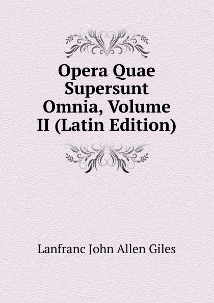 Lanfranc John Allen Giles Opera Quae Supersunt Omnia, Volume II (Latin Edition) scotus erigena joannes opera quae supersunt omnia latin edition