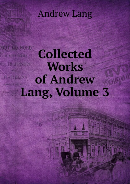 Andrew Lang Collected Works of Andrew Lang, Volume 3 lang andrew new collected rhymes