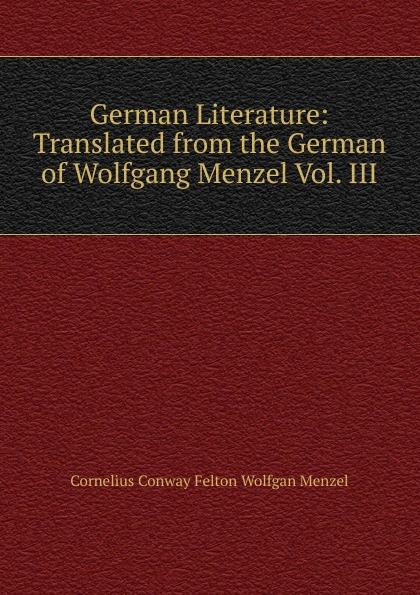 Cornelius Conway Felton Wolfgan Menzel German Literature: Translated from the German of Wolfgang Menzel Vol. III menzel wolfgang german literature translated from the german of wolfgang menzel