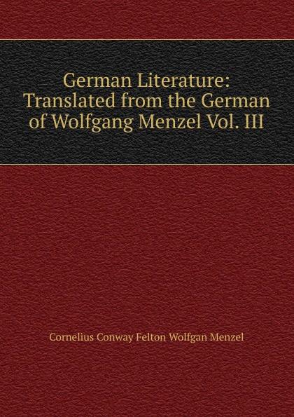Cornelius Conway Felton Wolfgan Menzel German Literature: Translated from the German of Wolfgang Menzel Vol. III menzel wolfgang denkwurdigkeiten hrsg von k menzel german edition