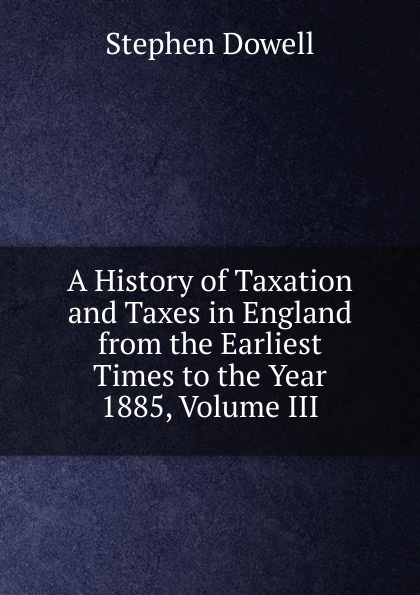 лучшая цена Stephen Dowell A History of Taxation and Taxes in England from the Earliest Times to the Year 1885, Volume III