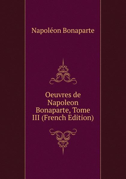 Napoléon Bonaparte Oeuvres de Napoleon Bonaparte, Tome III (French Edition) oeuvres de napoleon bonaparte volume 3 french edition