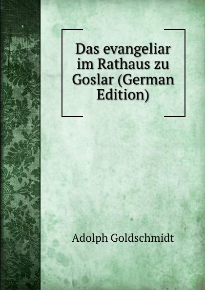 Adolph Goldschmidt Das evangeliar im Rathaus zu Goslar (German Edition) emil waldmann björn bedey das rathaus zu bremen