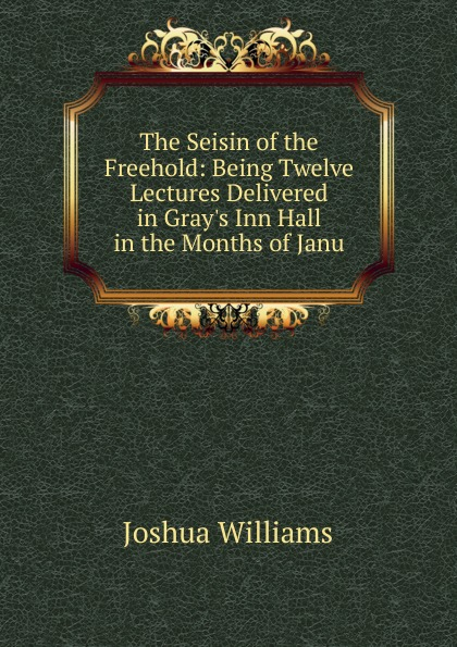Joshua Williams The Seisin of the Freehold: Being Twelve Lectures Delivered in Gray.s Inn Hall in the Months of Janu teet kallas janu