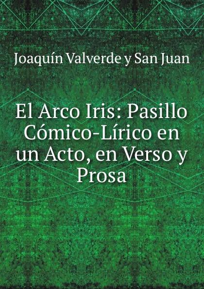 Joaquín Valverde y San Juan El Arco Iris: Pasillo Comico-Lirico en un Acto, en Verso y Prosa composer alvarez cambio de almas fantasia comico lirica en un acto y cuatro cuadros en verso spanish edition