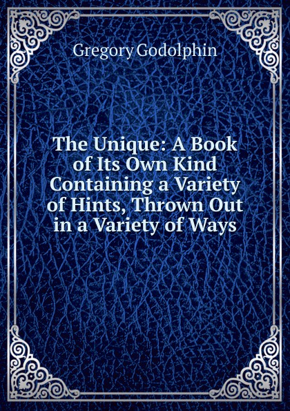 The Unique: A Book of Its Own Kind Containing a Variety of Hints, Thrown Out in a Variety of Ways