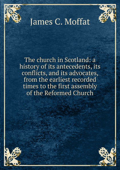 James C. Moffat The church in Scotland: a history of its antecedents, its conflicts, and its advocates, from the earliest recorded times to the first assembly of the Reformed Church jennings a c ecclesia anglicana a history of the church of christ in england from the earliest to the present times