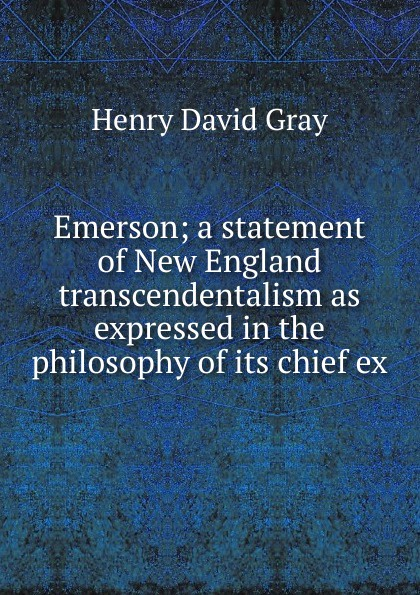 Henry David Gray Emerson; a statement of New England transcendentalism as expressed in the philosophy of its chief ex goddard harold clarke studies in new england transcendentalism