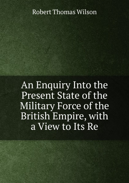 Robert Thomas Wilson An Enquiry Into the Present State of the Military Force of the British Empire, with a View to Its Re недорого