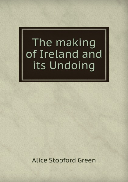 Alice Stopford Green The making of Ireland and its Undoing green alice stopford town life in the fifteenth century volume 2