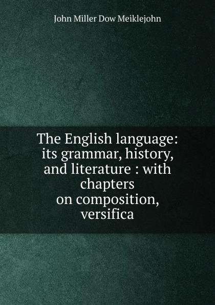John Miller Dow Meiklejohn The English language: its grammar, history, and literature : with chapters on composition, versifica john miller d meiklejohn an old educational reformer dr andrew bell