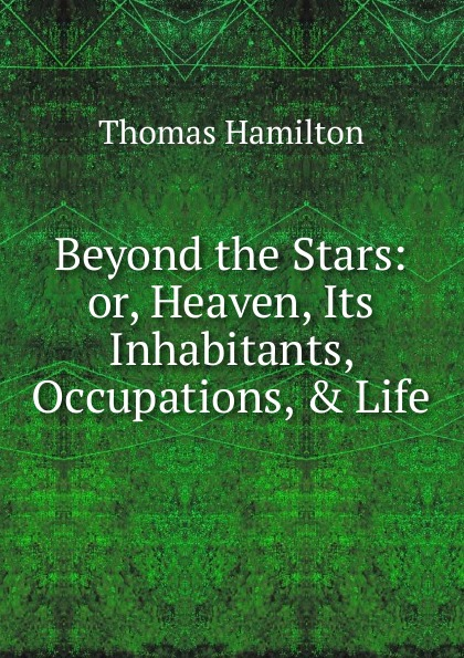 Beyond the Stars: or, Heaven, Its Inhabitants, Occupations, . Life