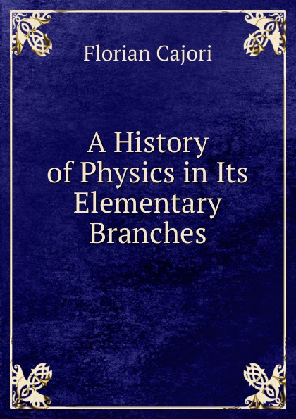 Cajori Florian A History of Physics in Its Elementary Branches florian cajori a history of elementary mathematics