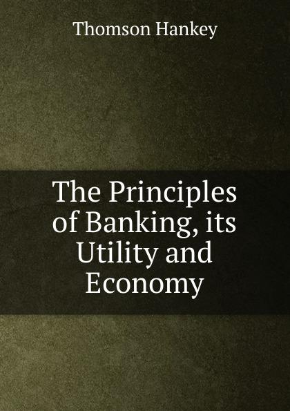 Thomson Hankey The Principles of Banking, its Utility and Economy british banking