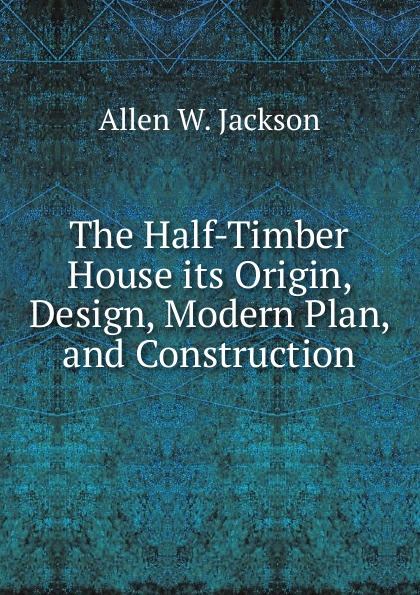Allen W. Jackson The Half-Timber House its Origin, Design, Modern Plan, and Construction