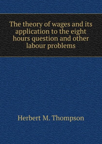 The theory of wages and its application to the eight hours question and other labour problems