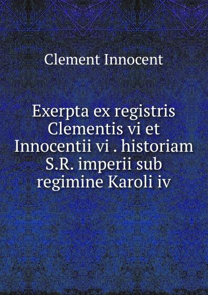 Clement Innocent Exerpta ex registris Clementis vi et Innocentii vi . historiam S.R. imperii sub regimine Karoli iv vi j60 cx vi j60 ex