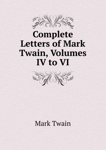 Mark Twain Complete Letters of Mark Twain, Volumes IV to VI