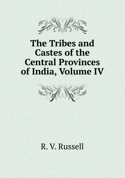 R. V. Russell The Tribes and Castes of the Central Provinces of India, Volume IV robert vane russell the tribes and castes of the central provinces of india volume 3