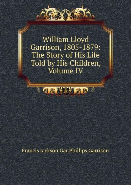 Francis Jackson Gar Phillips Garrison William Lloyd Garrison, 1805-1879: The Story of His Life Told by His Children, Volume IV недорго, оригинальная цена