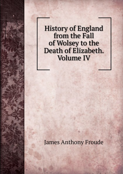 James Anthony Froude History of England from the Fall of Wolsey to the Death of Elizabeth. Volume IV froude james anthony history of england from the fall of wolsey to the death of elizabeth vol iii