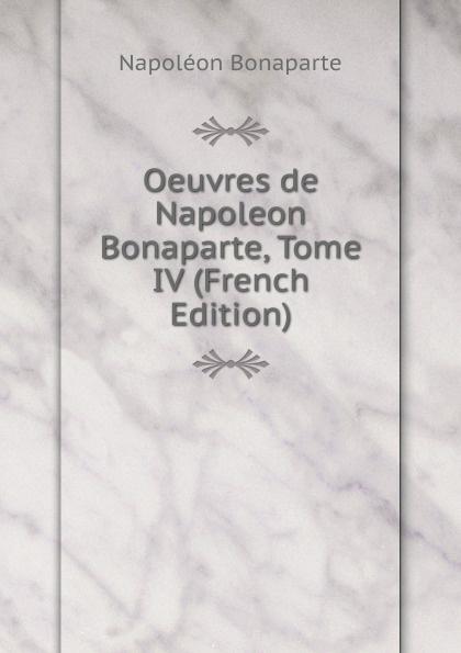Napoléon Bonaparte Oeuvres de Napoleon Bonaparte, Tome IV (French Edition) napoleon oeuvres de napoleon bonaparte volume 1 french edition
