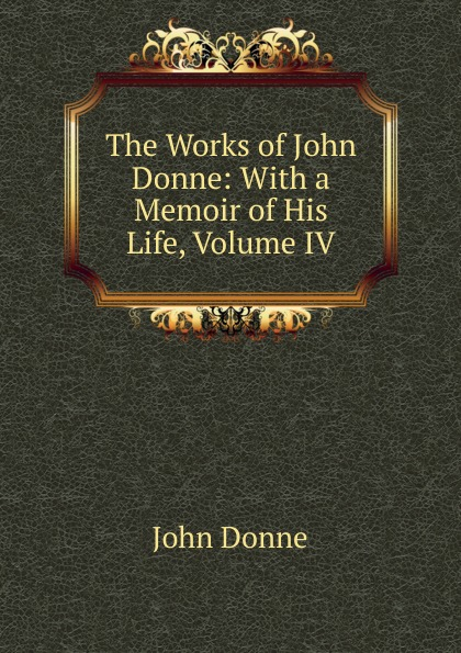 Джон Донн The Works of John Donne: With a Memoir of His Life, Volume IV джон донн the love poems of john donne