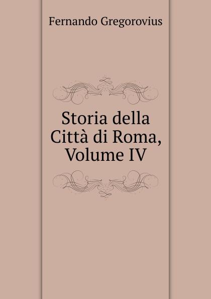 Fernando Gregorovius Storia della Citta di Roma, Volume IV ferdinando gregorovius storia della citta di roma nel medio evo dal secolo v al xvi