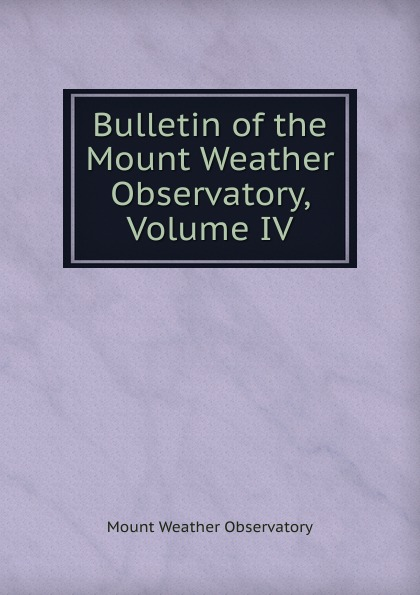 Mount Weather Observatory Bulletin of the Mount Weather Observatory, Volume IV observatory