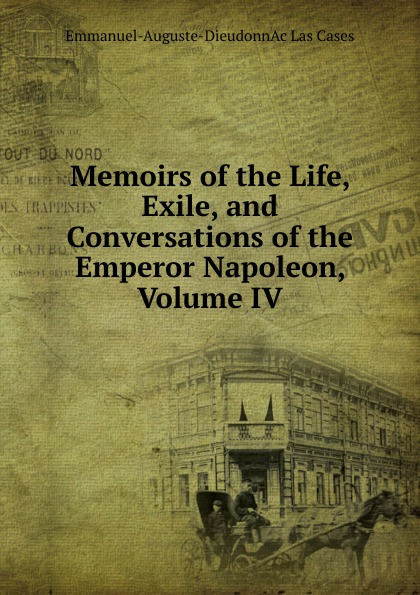 Emmanuel-Auguste-DieudonnAc Las Cases Memoirs of the Life, Exile, and Conversations of the Emperor Napoleon, Volume IV cases emmanuel auguste dieudonné las the life exile and conversations of the emperor napoleon volume 1