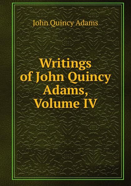 Adams John Quincy Writings of John Quincy Adams, Volume IV adams john quincy ex president john quincy adams in pittsburgh in 1843