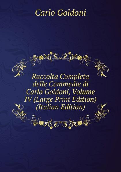 Carlo Goldoni Raccolta Completa delle Commedie di Carlo Goldoni, Volume IV (Large Print Edition) (Italian Edition) carlo goldoni raccolta completa delle commedie di carlo goldoni volume 10 italian edition