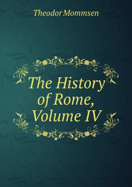 Théodor Mommsen The History of Rome, Volume IV theodor mommsen the history of rome book ii
