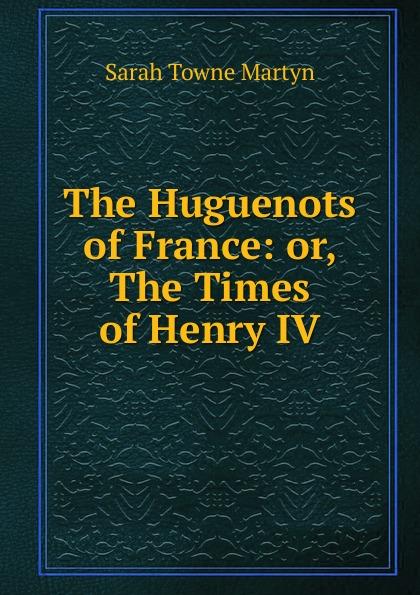 все цены на Sarah Towne Martyn The Huguenots of France: or, The Times of Henry IV онлайн