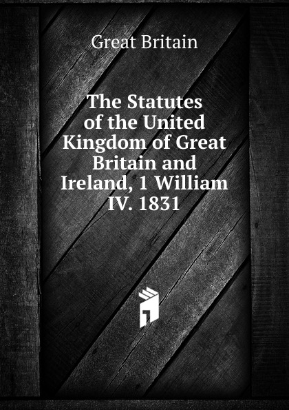 Great Britain The Statutes of the United Kingdom of Great Britain and Ireland, 1 William IV. 1831.