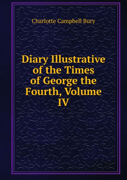 Charlotte Campbell Bury Diary Illustrative of the Times of George the Fourth, Volume IV bury george wyman pan islam