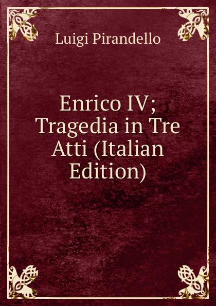 Luigi Pirandello Enrico IV; Tragedia in Tre Atti (Italian Edition)
