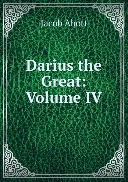 Jacob Abott Darius the Great: Volume IV abbott jacob darius the great