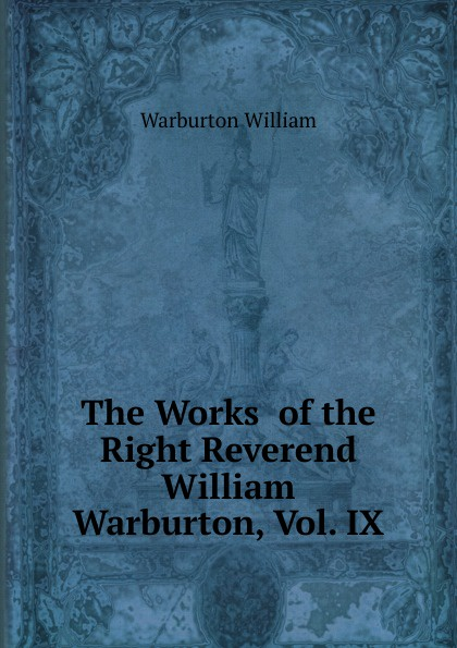 Warburton William The Works of the Right Reverend William Warburton, Vol. IX william warburton principles of natural and revealed religion vol 2