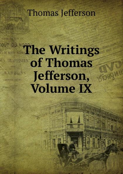 Thomas Jefferson The Writings of Thomas Jefferson, Volume IX thomas jefferson autobiography of thomas jefferson