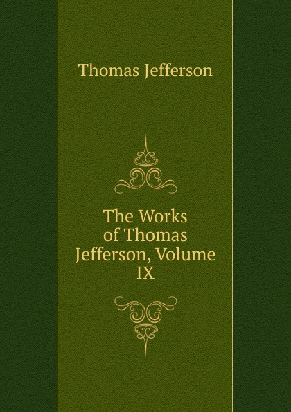 Thomas Jefferson The Works of Thomas Jefferson, Volume IX thomas jefferson autobiography of thomas jefferson